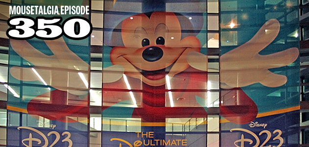 Mousetalgia Episode 350: Planning for the D23 Expo