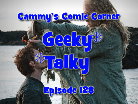 Cammy's Comic Corner - Geeky Talky - Episode 128