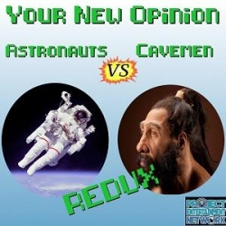 Your New Opinion: Your New Opinion - Ep. 138: Cavemen vs Astronauts REDUX
