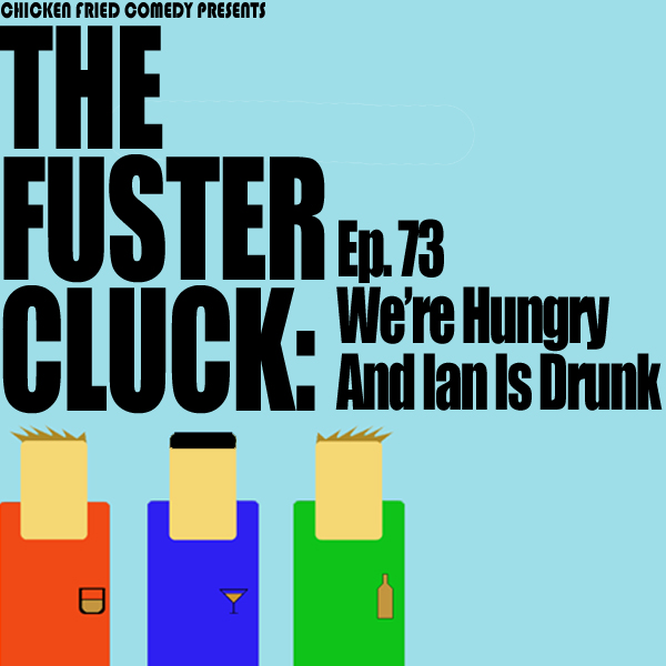 The Fustercluck Ep 73: We're Hungry And Ian Is Drunk