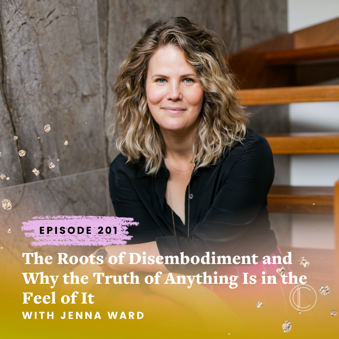 #201: The Roots of Disembodiment and Why the Truth of Anything Is in the Feel of It with Jenna Ward