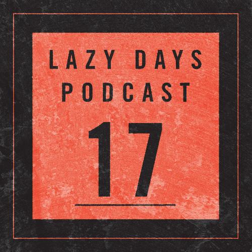 LAZY DAYS PODCAST SEVENTEEN