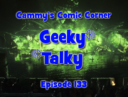 Cammy's Comic Corner - Geeky Talky - Episode 133