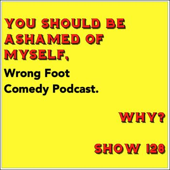 EP128--You Should Be Ashamed of Myself