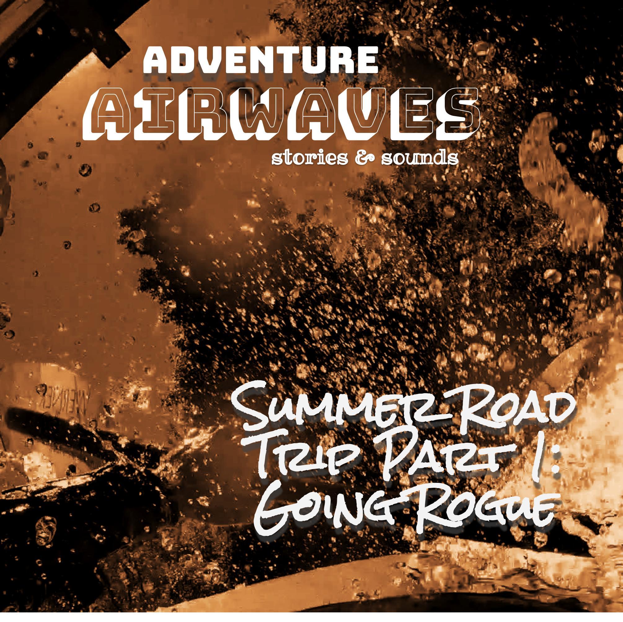 Adventure Airwaves #4 - Summer Road Trip Part 1: Going Rogue