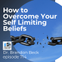 Artwork for How to Overcome Your Self Limiting Beliefs with Dr. Brandon Beck