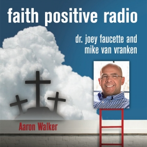 Faith Positive Radio: Aaron Walker