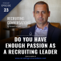 Artwork for Do You Have Enough Passion As A Recruiting Leader