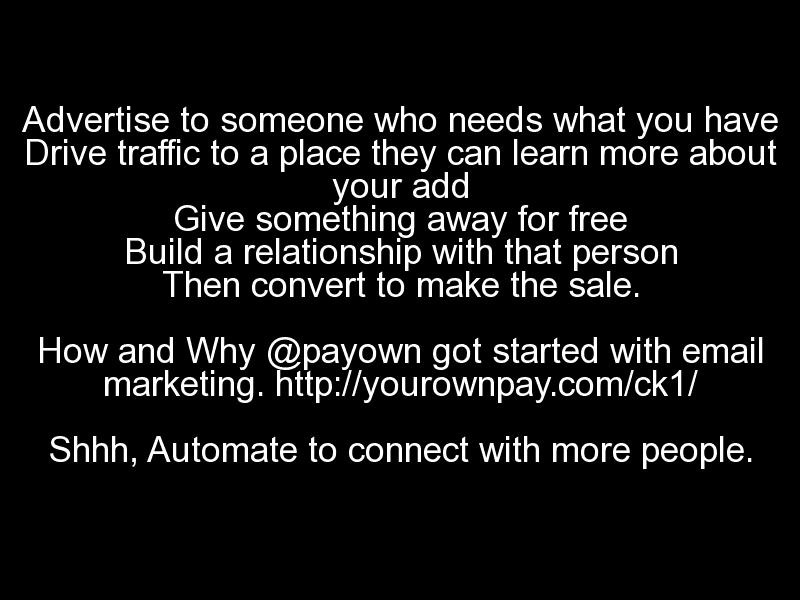"""""""Advertise to someone who needs what you have Drive traffic to a place they can learn more about your add Give something away for free Build a relationship with that person Then convert to make the sale. How and Why @payown got started with email marketing. http://yourownpay.com/ck1/ Shhh, Automate to connect with more people."""""""