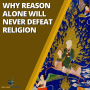 Artwork for Why Reason Alone Will Never Defeat Religion
