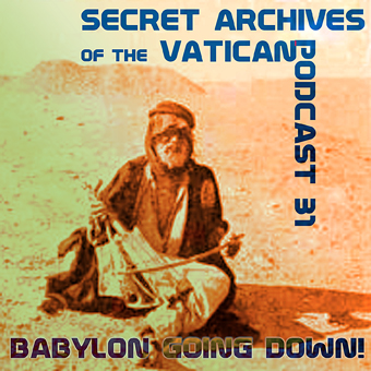 Secret Archives of the Vatican Podcast 31 - Babylon Going Down!
