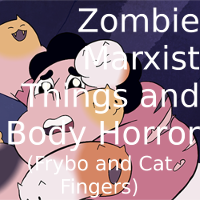 Zombie Marxist Things and Body Horror (Frybo and Cat Fingers)