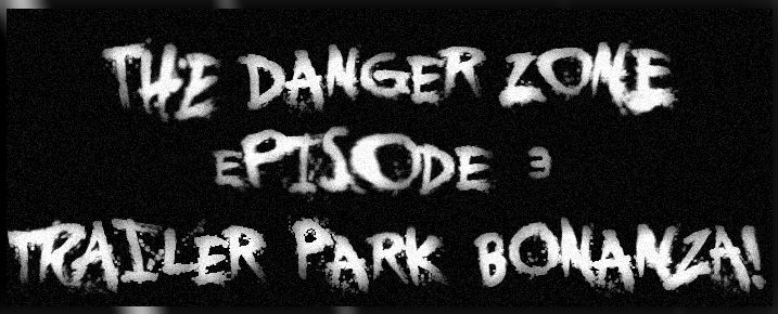 Danger Zone Ep 03 - Trailer Park Bonanza
