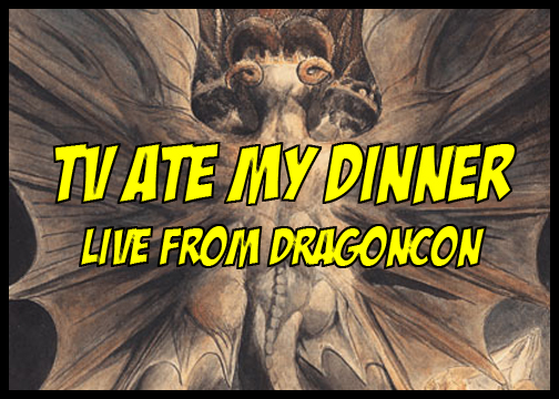 TV Ate My Dinner:  Live From DragonCon!