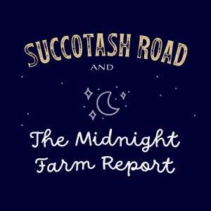 Succotash Road and The Midnight Farm Report