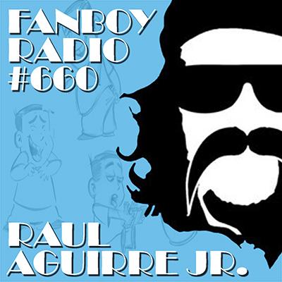 Fanboy Radio #660 - Raul Aguirre Jr. LIVE