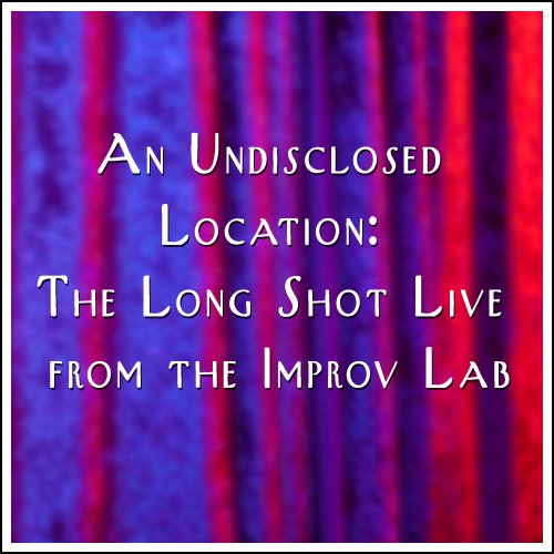 Episode #416: An Undisclosed Location: The Long Shot Live from the Improv Lab!