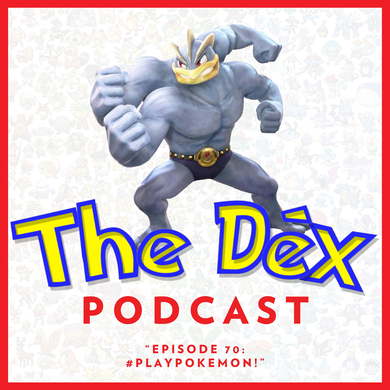 The Dex! Podcast #70: #PLAYPOKEMON