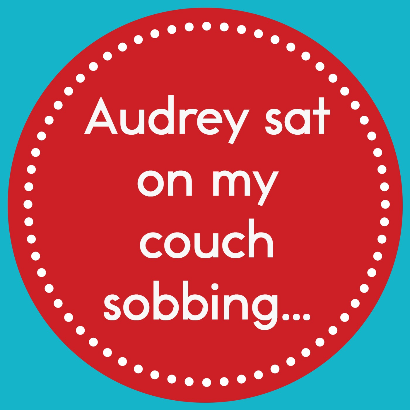 Episode 1: Audrey was sobbing on my couch
