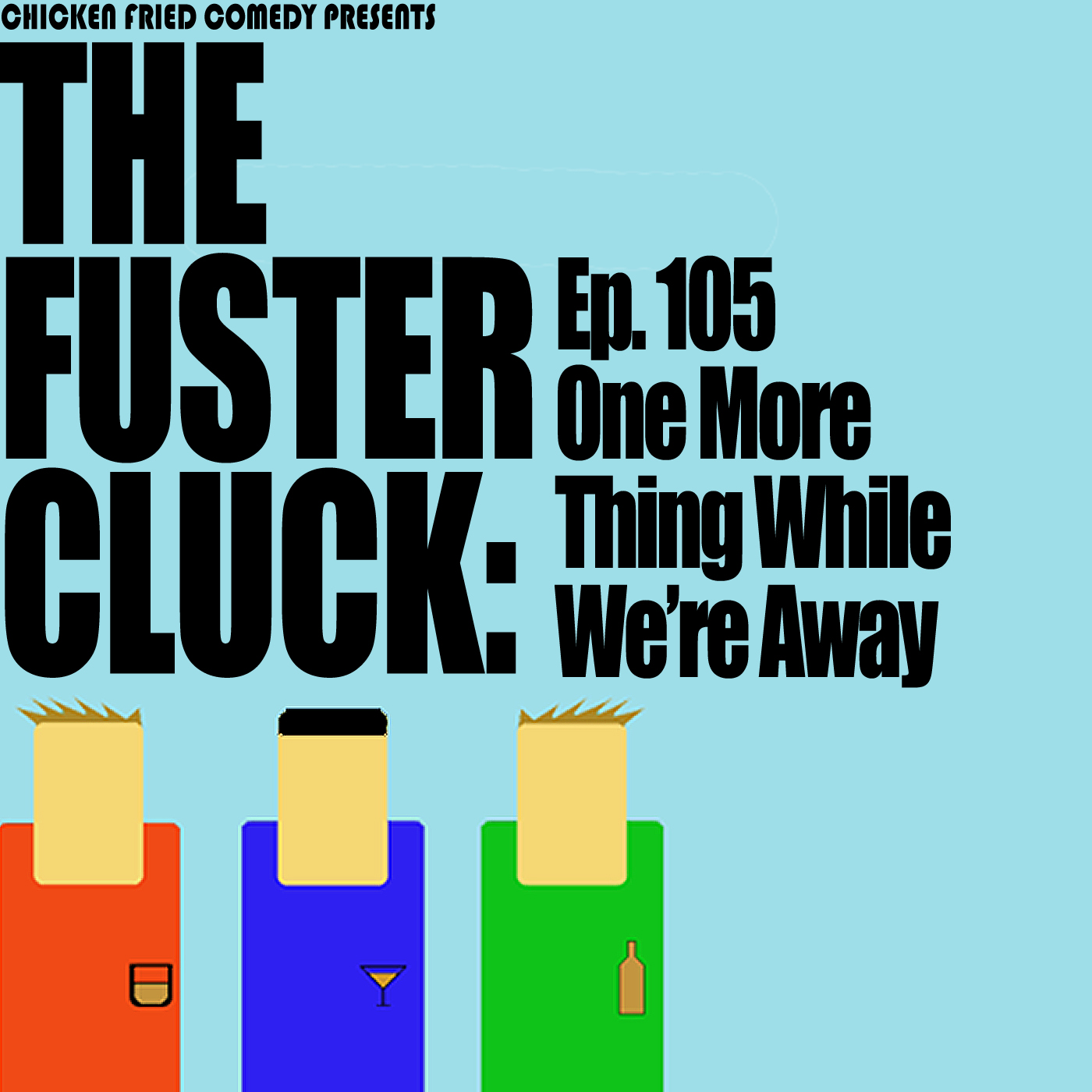 The Fustercluck Ep 105: One More Thing While We're Away