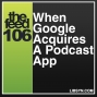 Artwork for 106 When Google Acquires A Podcast App