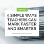 Artwork for 5 Easy Ways Teachers Can Mark Faster and Smarter
