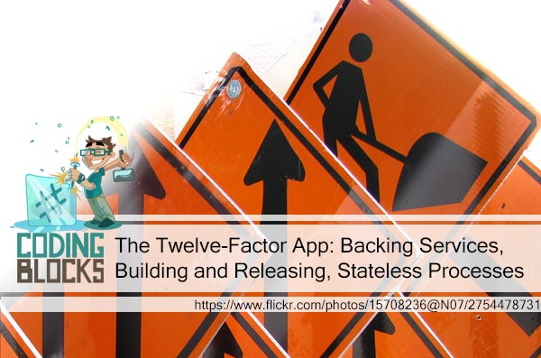 The Twelve-Factor App: Backing Services, Building and Releasing, Stateless Processes