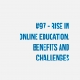 Artwork for #97 - The rise in Online Education: Benefits and Challenges