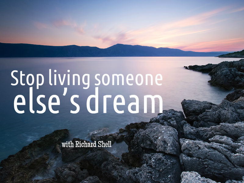 """STOP living someone else's dream!"" with Richard Shell"