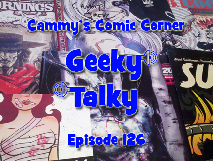 Cammy's Comic Corner - Geeky Talky - Episode 126