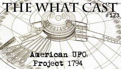 The What Cast #173 - American UFO: Project 1794