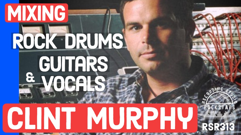 RSR313 - Clint Murphy - Mixing Rock Drums, Guitars, and Vocals