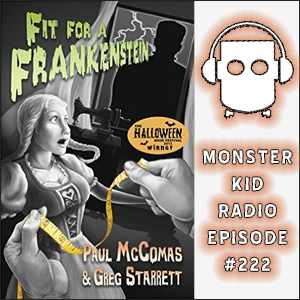 Monster Kid Radio #222 - Are you Fit for a Frankenstein? Paul McComas and Greg Starrett are!