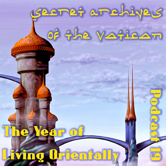 Secret Archives of the Vatican Podcast 19 - The Year of Living Orientally