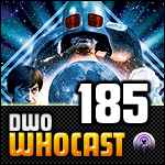 DWO WhoCast - #185 - Doctor Who Podcast