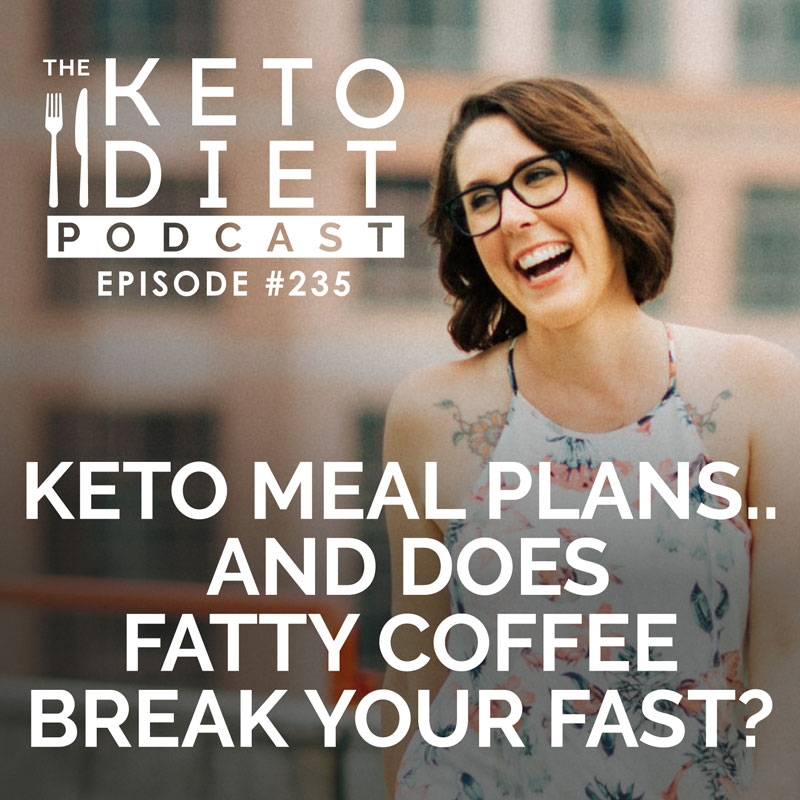 #235 Keto Meal Plans... and Does Fatty Coffee Break Your Fast?