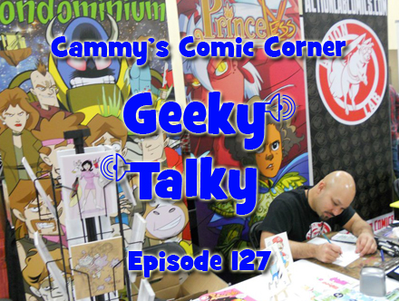 Cammy's Comic Corner - Geeky Talky - Episode 127