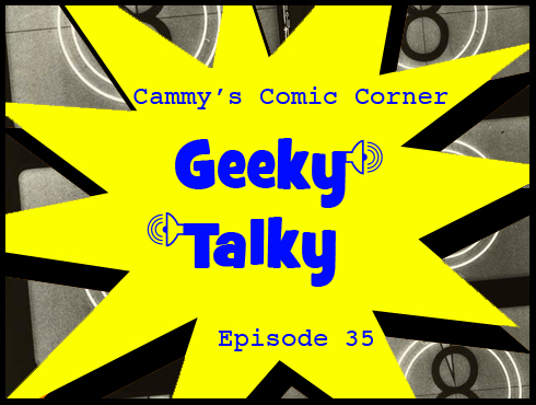 Cammy's Comic Corner - Geeky Talky - Episode 35