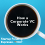 Artwork for Startup Funding Espresso -- How a Corporate VC Works