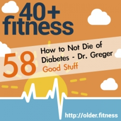 40+ Fitness Podcast: How Not To Die of Diabetes | Dr. Michael Greger