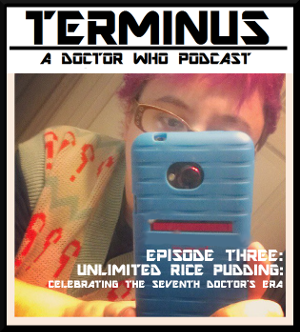 Terminus Podcast -- Episode 3: Unlimited Rice Pudding: Celebrating the Seventh Doctor's Era