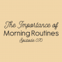 Artwork for Ep. 070: The Importance of Morning Routines