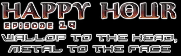 Happy Hour 19 - Wallop To The Head, Metal To The Face
