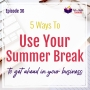 Artwork for 5 Ways to Use Your Summer Break to Get Ahead in Your Business